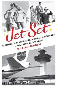 Jet Set: The People, the Planes, the Glamour, and the Romance in Avation's Glory Years